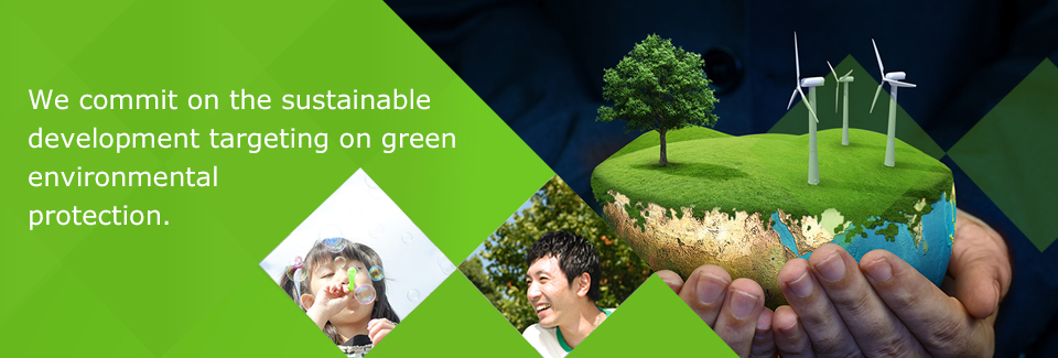 We commit on the sustainable development targeting on green environmental protection.